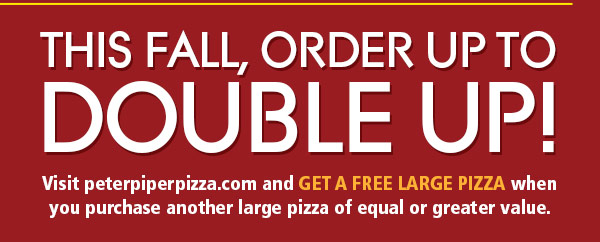 Visit peterpiperpizza.com and get a FREE Large Pizza when you purchase another large pizza of equal or geater value.