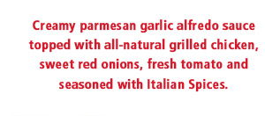 Creamy parmesan garlic alfredo sauce topped with all-natural grilled chicken, sweet red onions, fresh tomato and seasoned with Italian Spices.