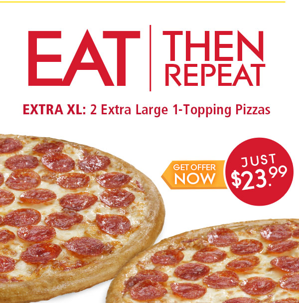 Eat then repeat.Extra XL: 2 extra large 1-topping pizzas